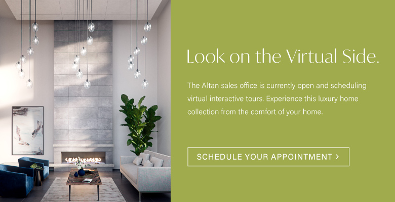 Look on the virtual side. The Altan sales office is currently open and scheduling virtual interactive tours. Experience this luxury home collection from the comfort of your home. SCHEDULE YOUR APPOINTMENT TODAY >